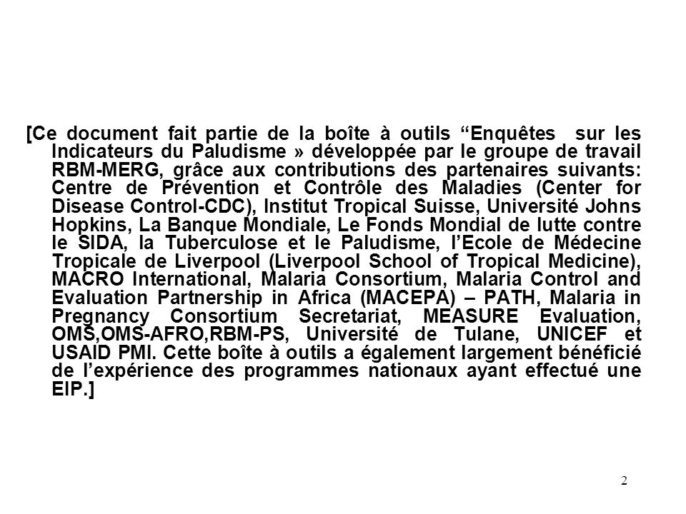 [Ce document fait partie de la boîte à outils Enquêtes sur les Indicateurs du Paludisme » développée par le groupe de travail RBM-MERG, grâce aux contributions des partenaires suivants: Centre de Prévention et Contrôle des Maladies (Center for Disease Control-CDC), Institut Tropical Suisse, Université Johns Hopkins, La Banque Mondiale, Le Fonds Mondial de lutte contre le SIDA, la Tuberculose et le Paludisme, l'Ecole de Médecine Tropicale de Liverpool (Liverpool School of Tropical Medicine), MACRO International, Malaria Consortium, Malaria Control and Evaluation Partnership in Africa (MACEPA) – PATH, Malaria in Pregnancy Consortium Secretariat, MEASURE Evaluation, OMS,OMS-AFRO,RBM-PS, Université de Tulane, UNICEF et USAID PMI.